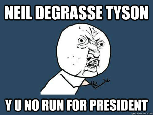 neil degrasse tyson y u no run for president  Y U No