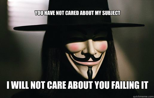 YOU HAVE NOT CARED ABOUT MY SUBJECT I will not care about you failing it  v for vendetta