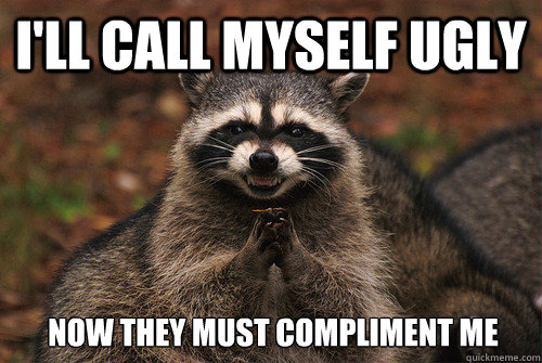 I'll call myself ugly Now they must compliment me - I'll call myself ugly Now they must compliment me  Insidious Racoon 2