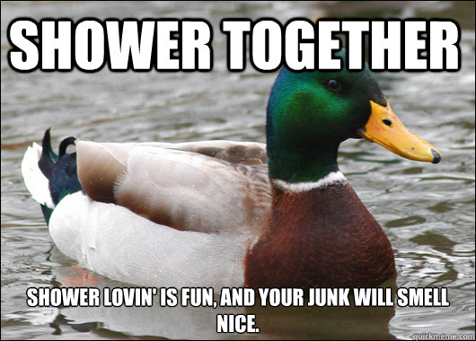 Shower together Shower lovin' is fun, and your junk will smell nice.  - Shower together Shower lovin' is fun, and your junk will smell nice.   Actual Advice Mallard