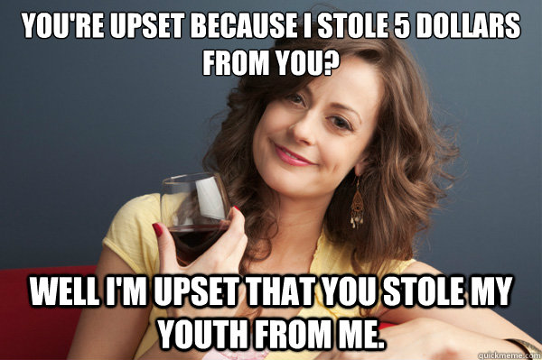You're upset because i stole 5 dollars from you? Well I'm upset that you stole my youth from me.