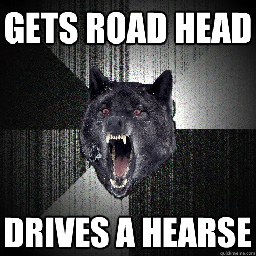 gets road head drives a hearse - gets road head drives a hearse  Insanity Wolf