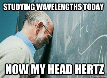 studying wavelengths today  now my head hertz  Sad professor PUCP