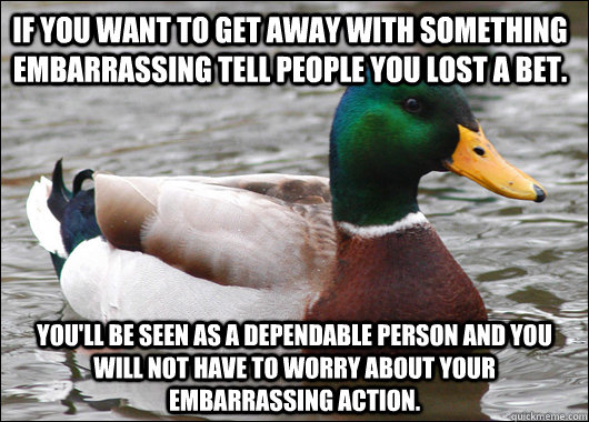 If you want to get away with something embarrassing tell people you lost a bet. You'll be seen as a dependable person and you will not have to worry about your embarrassing action. - If you want to get away with something embarrassing tell people you lost a bet. You'll be seen as a dependable person and you will not have to worry about your embarrassing action.  Actual Advice Mallard