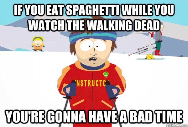 If you eat spaghetti while you watch the walking dead you're gonna have a bad time - If you eat spaghetti while you watch the walking dead you're gonna have a bad time  Super Cool Ski Instructor
