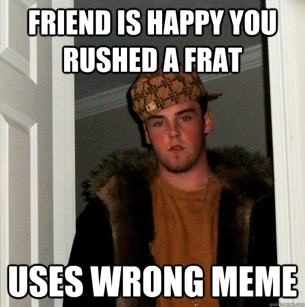 Friend is happy you rushed a frat Uses wrong meme   Scumbag Steve