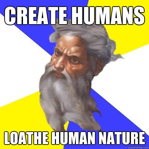 Create humans Loathe human nature - Create humans Loathe human nature  Advice God