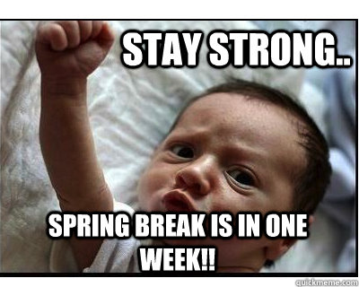 Stay Strong.. Spring Break is in one week!!  spring break
