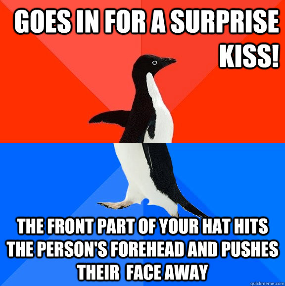goes in for a surprise kiss! the front part of your hat hits the person's forehead and pushes their  face away - goes in for a surprise kiss! the front part of your hat hits the person's forehead and pushes their  face away  Socially Awesome Awkward Penguin
