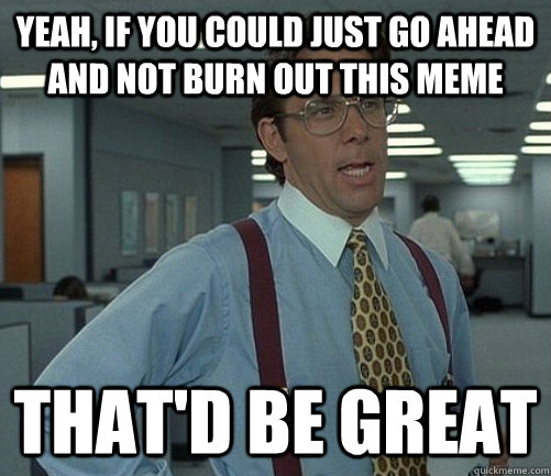 yeah, if you could just go ahead and not burn out this meme that'd be great - yeah, if you could just go ahead and not burn out this meme that'd be great  Misc