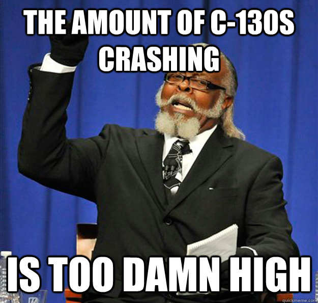 The amount of C-130s crashing Is too damn high - The amount of C-130s crashing Is too damn high  Jimmy McMillan