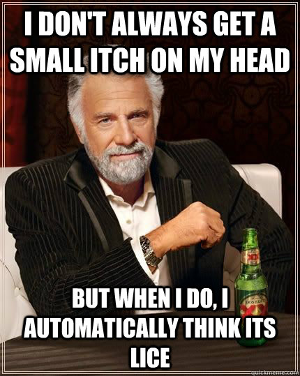 I don't always get a small itch on my head But when I do, I automatically think its lice - I don't always get a small itch on my head But when I do, I automatically think its lice  Misc