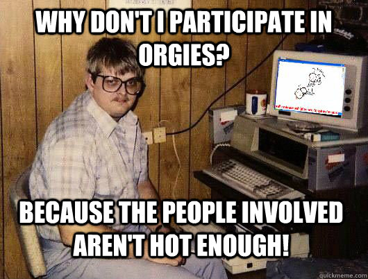 Why don't I participate in orgies? Because the people involved aren't hot enough!