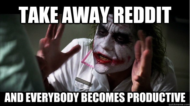 Take away reddit AND everybody becomes productive  Joker Mind Loss
