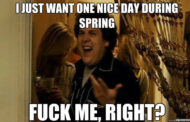 I just want one nice day during spring FUCK ME, RIGHT? - I just want one nice day during spring FUCK ME, RIGHT?  fuck me right