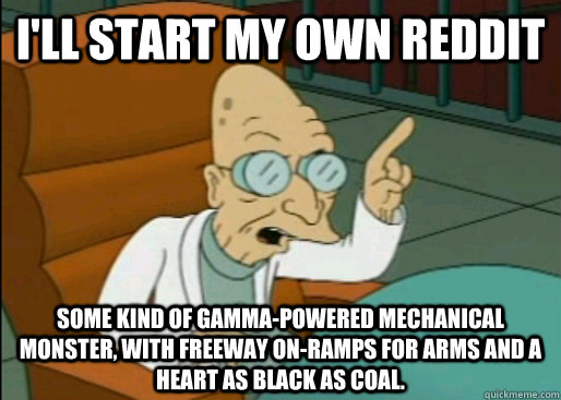 I'll start my own reddit Some kind of gamma-powered mechanical monster, with freeway on-ramps for arms and a heart as black as coal.