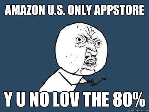 amazon u.s. only appstore y u no lov the 80% - amazon u.s. only appstore y u no lov the 80%  Y U No
