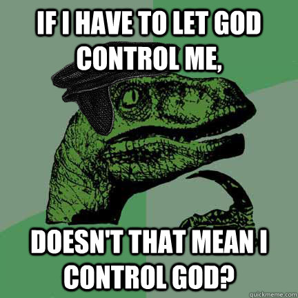 If I have to let God control me, Doesn't that mean I control God?  Calvinist Philosoraptor