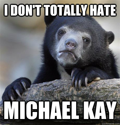 I don't totally hate Michael Kay - I don't totally hate Michael Kay  Confession Bear