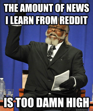 The amount of news i learn from reddit is too damn high - The amount of news i learn from reddit is too damn high  The Rent Is Too Damn High