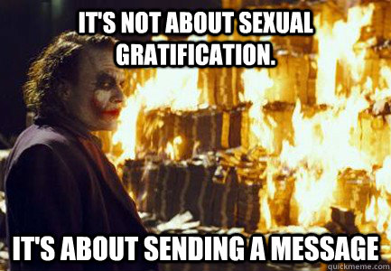 It's not about sexual gratification. It's about sending a message