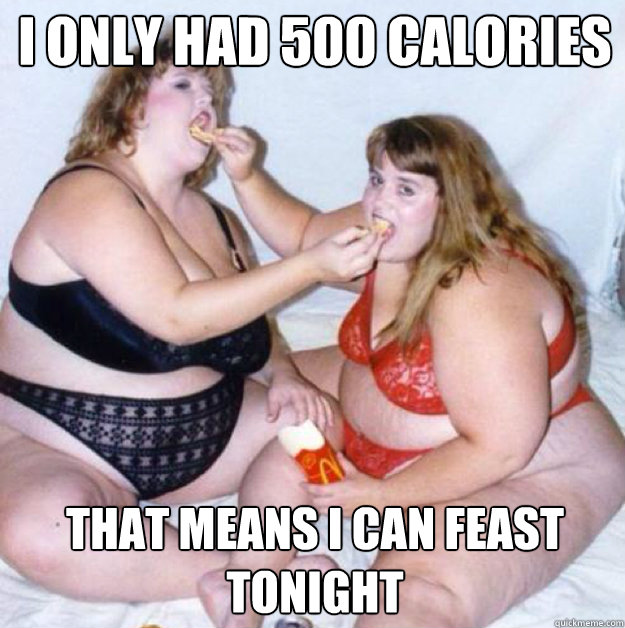 I only had 500 calories last night  that means I can feast tonight - I only had 500 calories last night  that means I can feast tonight  fatgirl
