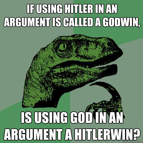 If using Hitler in an argument is called a Godwin, is using God in an argument a Hitlerwin?  Philosoraptor