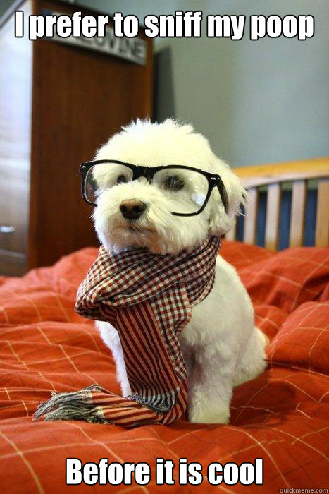 I prefer to sniff my poop Before it is cool - I prefer to sniff my poop Before it is cool  Hipster Dog