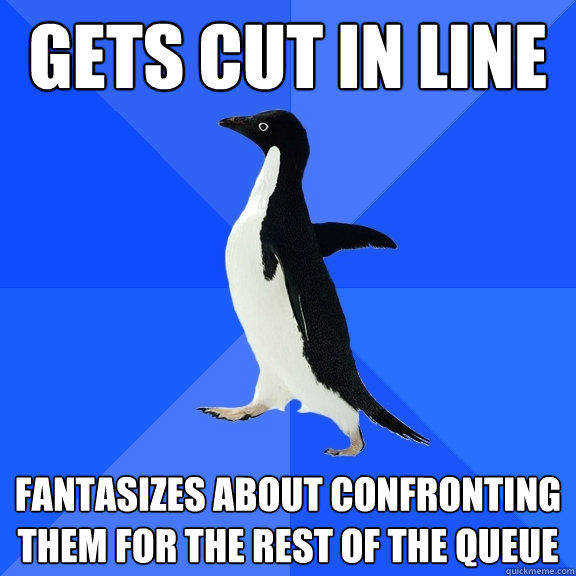 Gets cut in line Fantasizes about confronting them for the rest of the queue - Gets cut in line Fantasizes about confronting them for the rest of the queue  Socially Awkward Penguin
