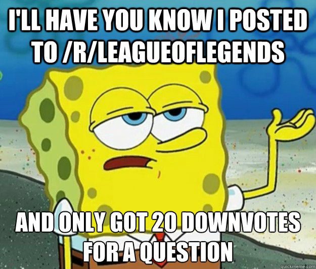 I'll have you know i posted to /r/leagueoflegends and only got 20 downvotes for a question - I'll have you know i posted to /r/leagueoflegends and only got 20 downvotes for a question  Tough Spongebob