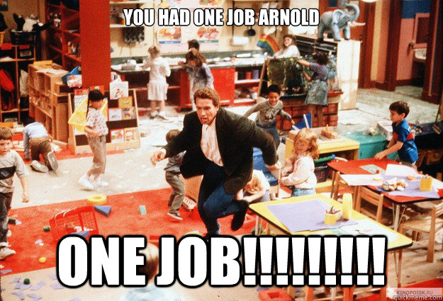 You had one job Arnold ONE JOB!!!!!!!!! - You had one job Arnold ONE JOB!!!!!!!!!  Misc