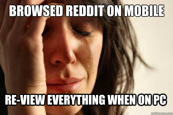 browsed reddit on mobile re-view everything when on PC - browsed reddit on mobile re-view everything when on PC  First World Problems