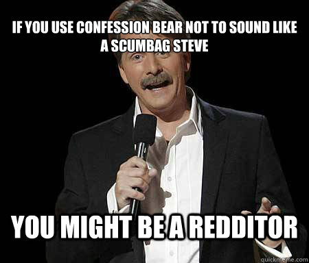 If you use confession bear not to sound like a scumbag steve you might be a redditor