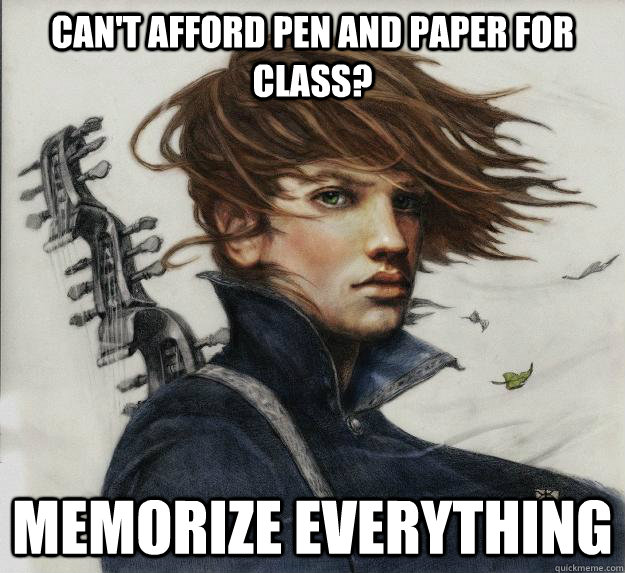 Can't afford pen and paper for class? Memorize everything    - Can't afford pen and paper for class? Memorize everything     Advice Kvothe