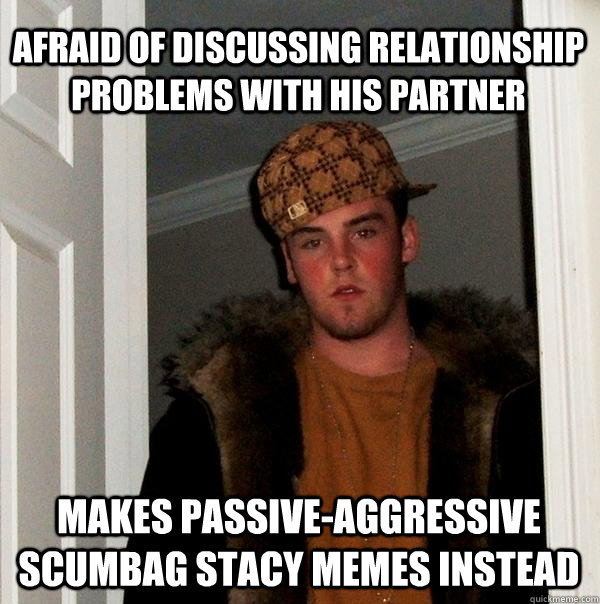 afraid of discussing relationship problems with his partner makes passive-aggressive scumbag stacy memes instead - afraid of discussing relationship problems with his partner makes passive-aggressive scumbag stacy memes instead  Scumbag Steve