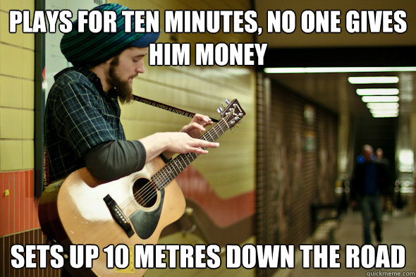 Plays for ten minutes, no one gives him money Sets up 10 metres down the road