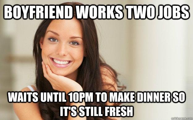 Boyfriend works two jobs waits until 10pm to make dinner so it's still fresh - Boyfriend works two jobs waits until 10pm to make dinner so it's still fresh  Good Girl Gina
