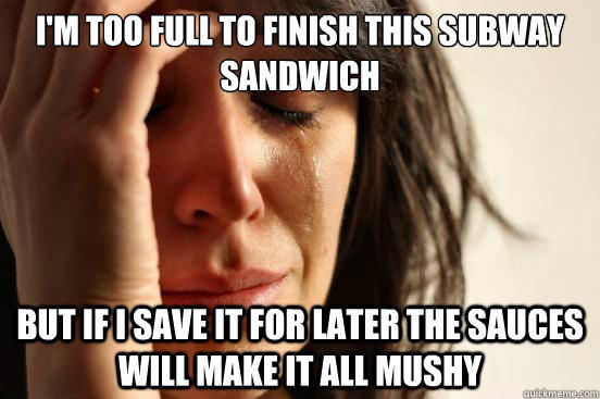 I'm too full to finish this Subway sandwich But if i save it for later the sauces will make it all mushy - I'm too full to finish this Subway sandwich But if i save it for later the sauces will make it all mushy  First World Problems