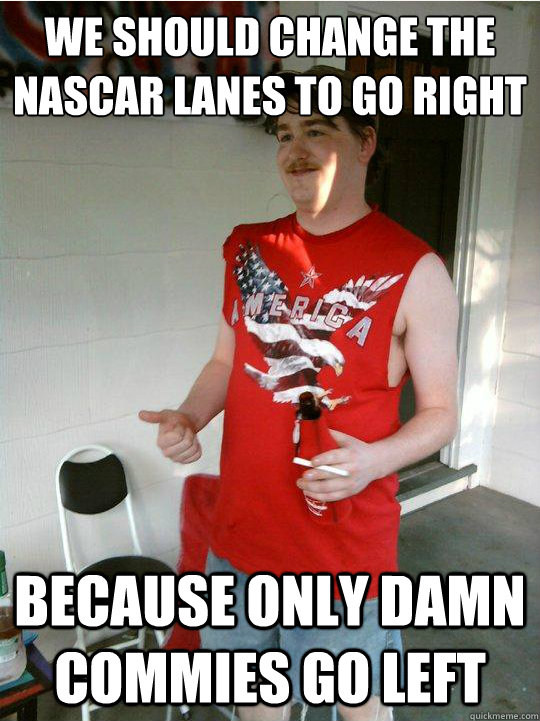 We should change the nascar lanes to go right because only damn commies go left