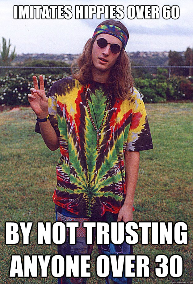 Imitates hippies over 60 by not trusting anyone over 30