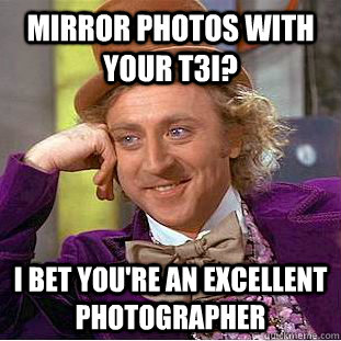 Mirror photos with your T3i? I bet you're an excellent photographer - Mirror photos with your T3i? I bet you're an excellent photographer  Condescending Wonka