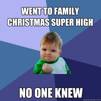 Went to family christmas super high No one knew - Went to family christmas super high No one knew  Success Baby