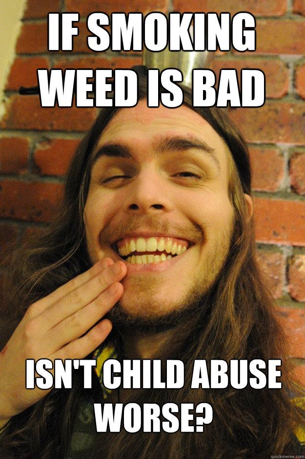 If smoking weed is bad Isn't child abuse worse? - If smoking weed is bad Isn't child abuse worse?  Friend tries to justify smoking pot