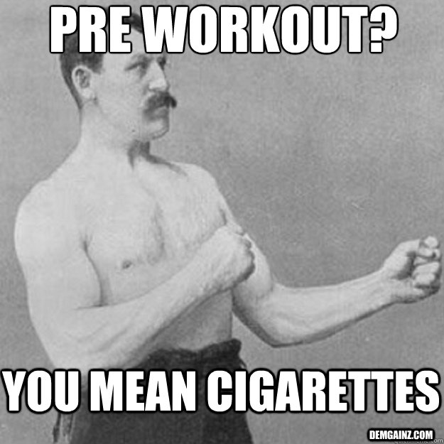 Pre workout? you mean cigarettes demgainz.com - Pre workout? you mean cigarettes demgainz.com  overly manly man