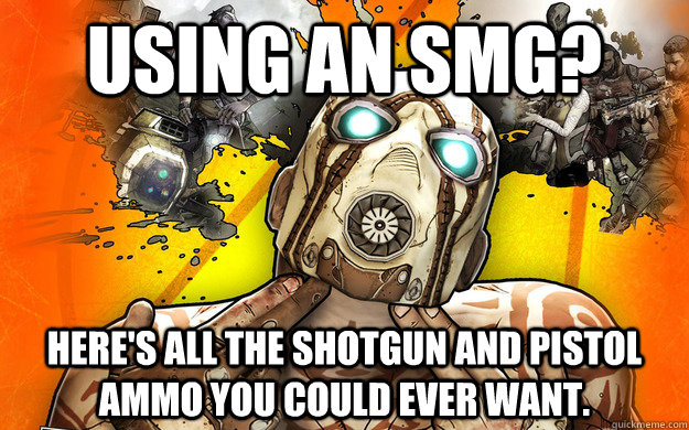Using an SMG? Here's all the shotgun and pistol ammo you could ever want. - Using an SMG? Here's all the shotgun and pistol ammo you could ever want.  Borderlands 2 Logic