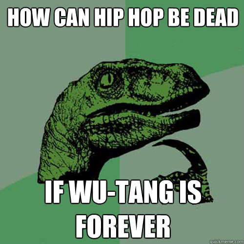 How can hip hop be dead If Wu-Tang is FOREVER - How can hip hop be dead If Wu-Tang is FOREVER  Philosoraptor