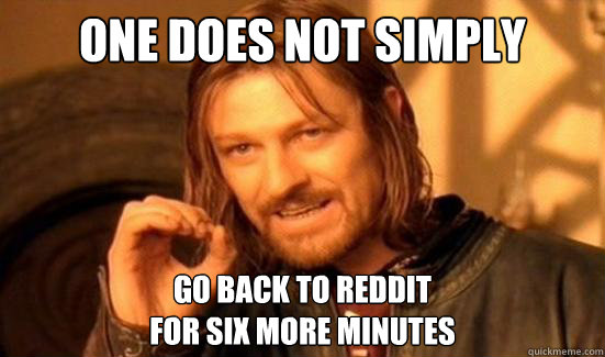 One Does Not Simply go back to reddit for six more minutes - One Does Not Simply go back to reddit for six more minutes  Boromir