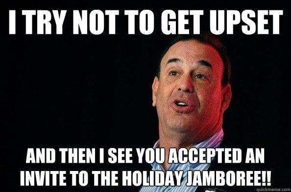 I try not to get upset And then I see you accepted an invite to the holiday jamboree!!