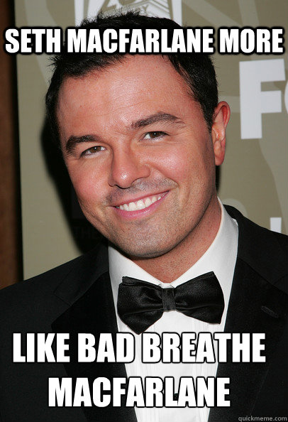 Seth macfarlane more like bad breathe macfarlane