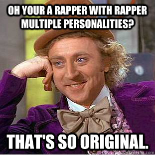 Oh your a rapper with rapper multiple personalities? That's so original. - Oh your a rapper with rapper multiple personalities? That's so original.  Condescending Wonka